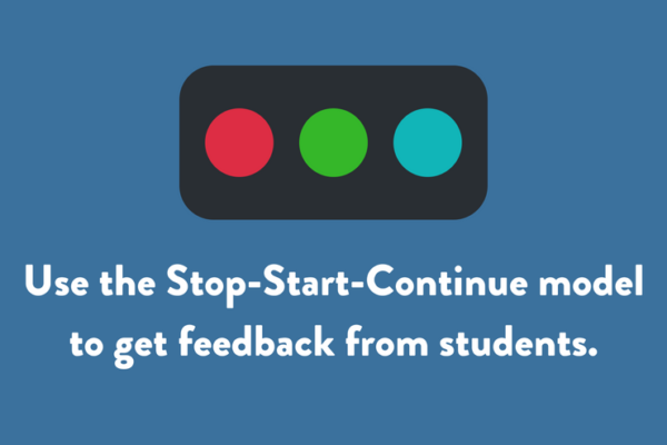 Use the Stop-Start-Continue model to get feedback from students.